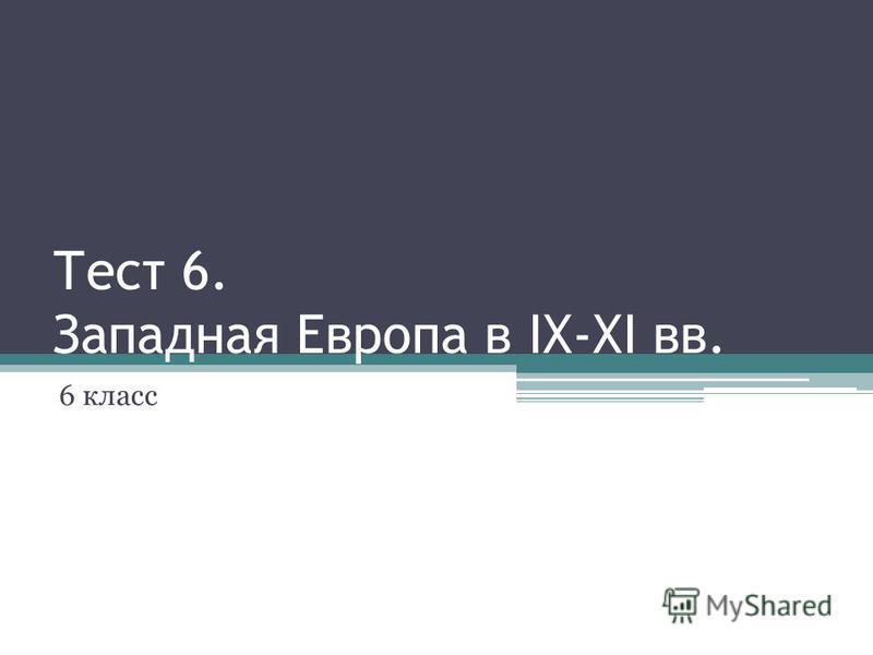 Тест 6. Западная Европа в IX-XI вв. 6 класс