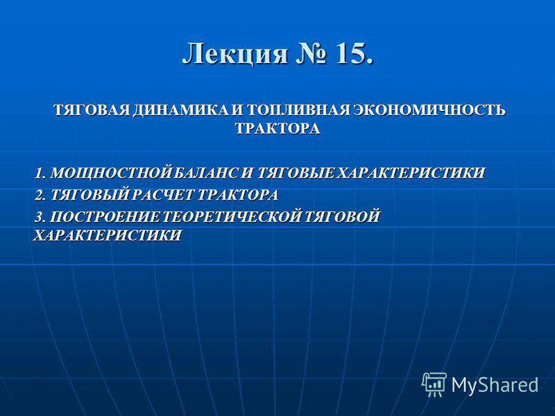Лекция 15. ТЯГОВАЯ ДИНАМИКА И ТОПЛИВНАЯ ЭКОНОМИЧНОСТЬ ТРАКТОРА ТЯГОВАЯ ДИНАМИКА И ТОПЛИВНАЯ ЭКОНОМИЧНОСТЬ ТРАКТОРА 1. МОЩНОСТНОЙ БАЛАНС И ТЯГОВЫЕ ХАРАКТЕРИСТИКИ 2. ТЯГОВЫЙ РАСЧЕТ ТРАКТОРА 3. ПОСТРОЕНИЕ ТЕОРЕТИЧЕСКОЙ ТЯГОВОЙ ХАРАКТЕРИСТИКИ