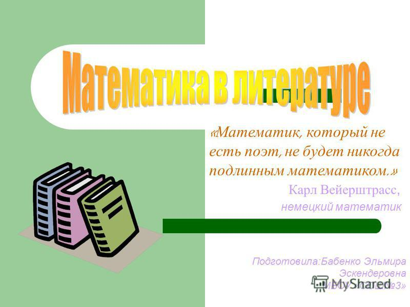 « Математик, который не есть поэт, не будет никогда подлинным математиком.» Карл Вейерштрасс, немецкий математик Подготовила:Бабенко Эльмира Эскендеровна МБОУ «СОШ3»