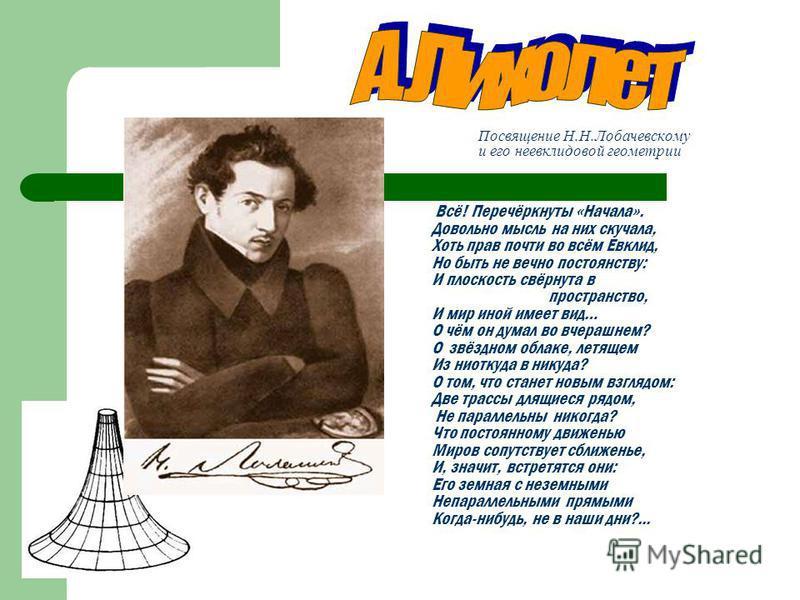 Посвящение Н.Н.Лобачевскому и его неевклидовой геометрии Всё! Перечёркнуты «Начала». Довольно мысль на них скучала, Хоть прав почти во всём Евклид, Но быть не вечно постоянству: И плоскость свёрнута в пространство, И мир иной имеет вид… О чём он дума