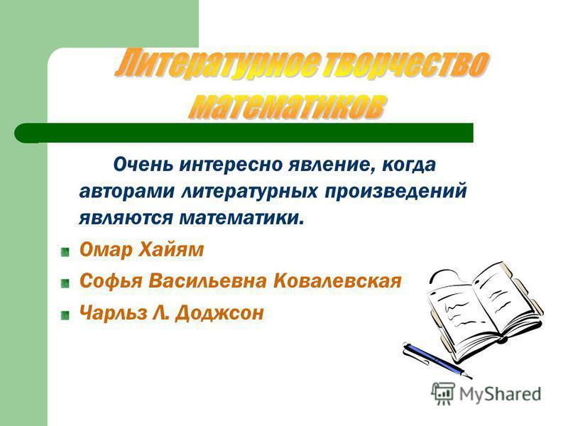 Очень интересно явление, когда авторами литературных произведений являются математики. Омар Хайям Софья Васильевна Ковалевская Чарльз Л. Доджсон