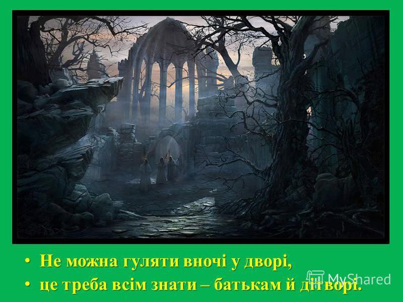 Не можна гуляти вночі у дворі, Не можна гуляти вночі у дворі, це треба всім знати – батькам й дітворі. це треба всім знати – батькам й дітворі.
