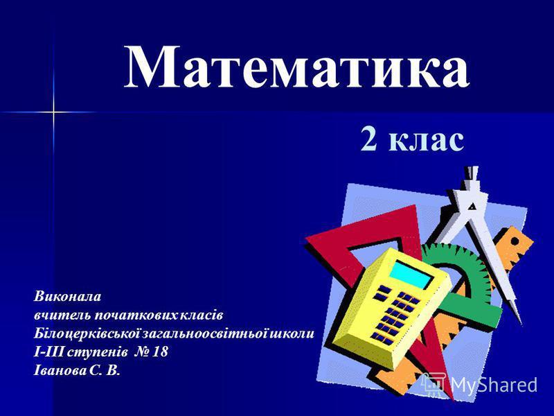 Математика 2 клас Виконала вчитель початкових класів Білоцерківської загальноосвітньої школи І-ІІІ ступенів 18 Іванова С. В.