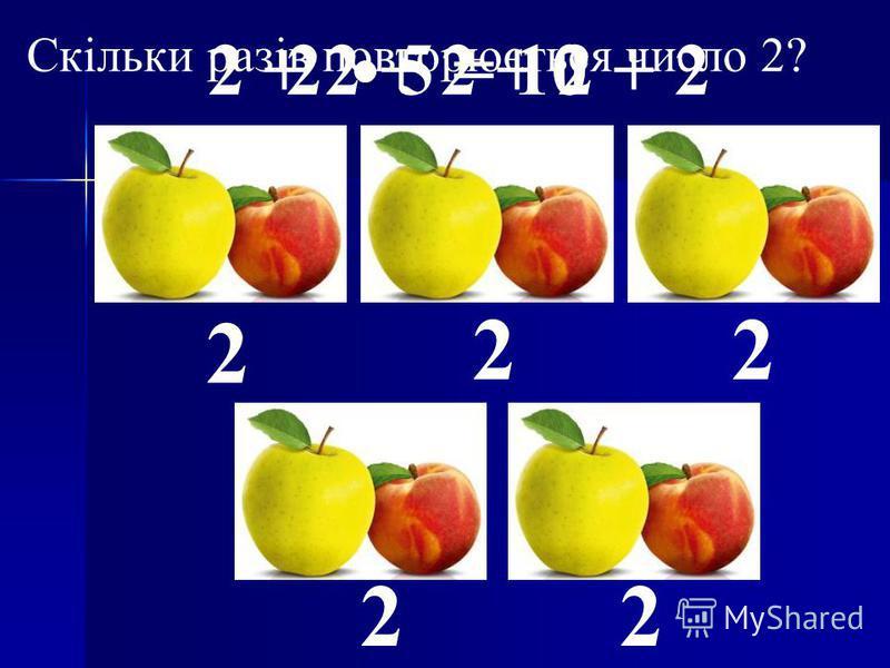 2 22 22 Скільки разів повторюється число 2? 2 5 = 102 + 2 + 2 + 2 + 2