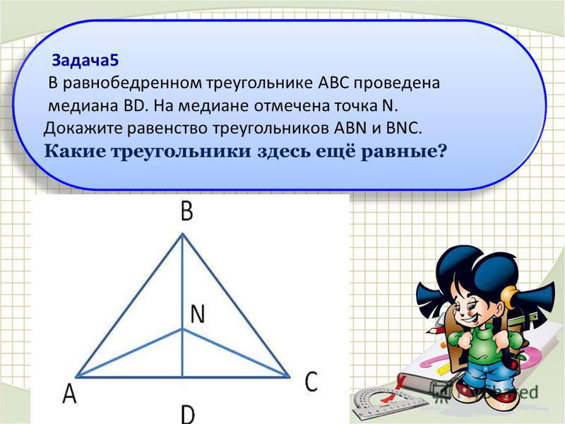 Задача 5 В равнобедренном треугольнике ABC проведена медиана BD. На медиане отмечена точка N. Докажите равенство треугольников ABN и BNC. Какие треугольники здесь ещё равные? Задача 5 В равнобедренном треугольнике ABC проведена медиана BD. На медиане