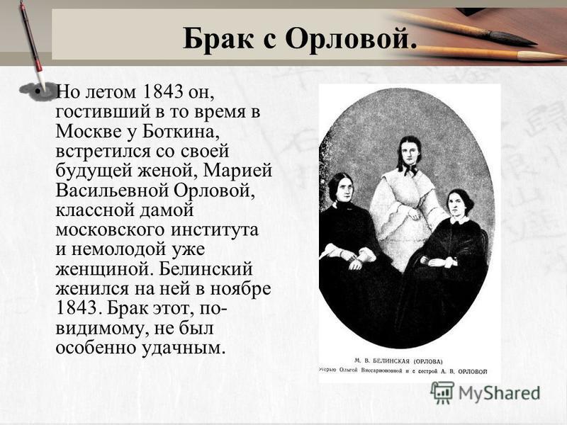 Брак с Орловой. Но летом 1843 он, гостивший в то время в Москве у Боткина, встретился со своей будущей женой, Марией Васильевной Орловой, классной дамой московского института и немолодой уже женщиной. Белинский женился на ней в ноябре 1843. Брак этот
