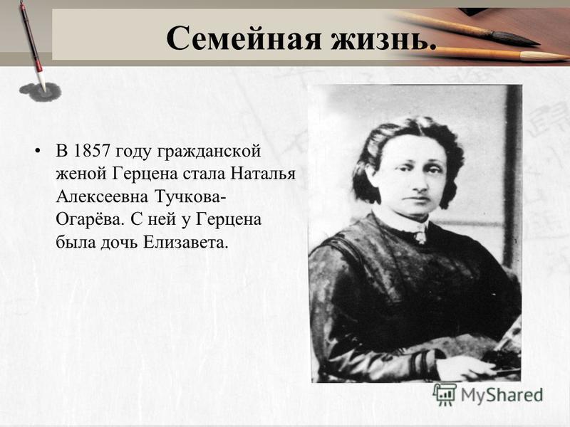 Семейная жизнь. В 1857 году гражданской женой Герцена стала Наталья Алексеевна Тучкова- Огарёва. С ней у Герцена была дочь Елизавета.