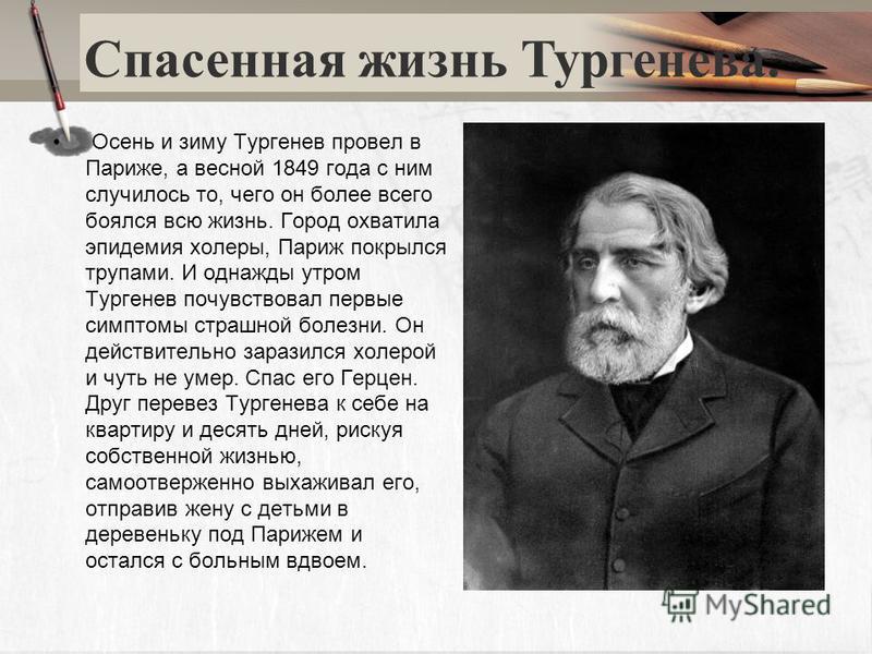 Осень и зиму Тургенев провел в Париже, а весной 1849 года с ним случилось то, чего он более всего боялся всю жизнь. Город охватила эпидемия холеры, Париж покрылся трупами. И однажды утром Тургенев почувствовал первые симптомы страшной болезни. Он дей