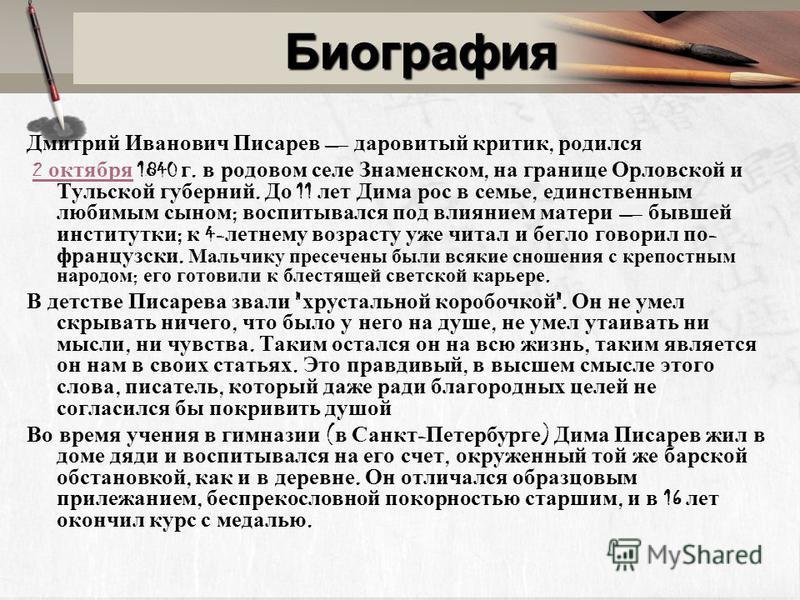 Биография Дмитрий Иванович Писарев даровитый критик, родился 2 октября 1840 г. в родовом селе Знаменском, на границе Орловской и Тульской губерний. До 11 лет Дима рос в семье, единственным любимым сыном ; воспитывался под влиянием матери бывшей инсти