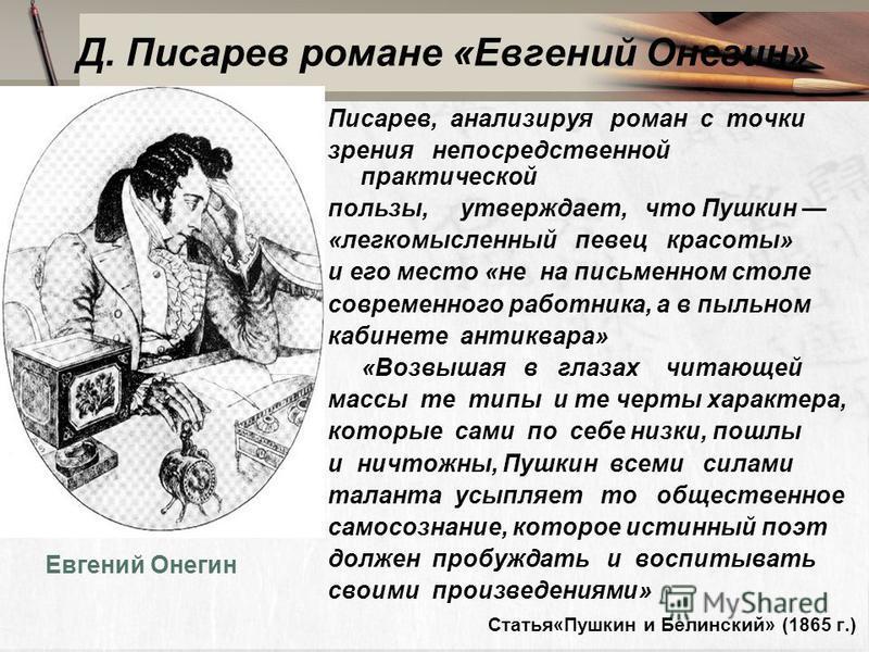 Д. Писарев романе «Евгений Онегин» бб Писарев, анализируя роман с точки зрения непосредственной практической пользы, утверждает, что Пушкин «легкомысленный певец красоты» и его место «не на письменном столе современного работника, а в пыльном кабинет