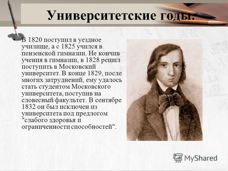 Университетские годы. В 1820 поступил в уездное училище, а с 1825 учился в пензенской гимназии. Не кончив учения в гимназии, в 1828 решил поступить в Московский университет. В конце 1829, после многих затруднений, ему удалось стать студентом Московск