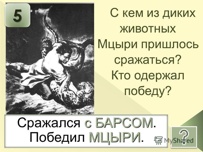 55 Сражался с БАРСОМ. Победил МЦЫРИ. С кем из диких животных Мцыри пришлось сражаться? Кто одержал победу?