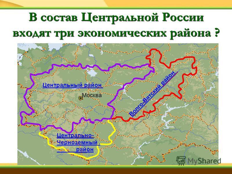 Центральный район Москва Волго-Вятский район Центрально- Черноземный. район В состав Центральной России входят три экономических района ?