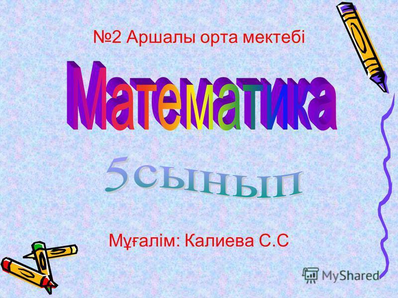 2 Аршалы орта мектебі Мұғалім: Калиева С.С