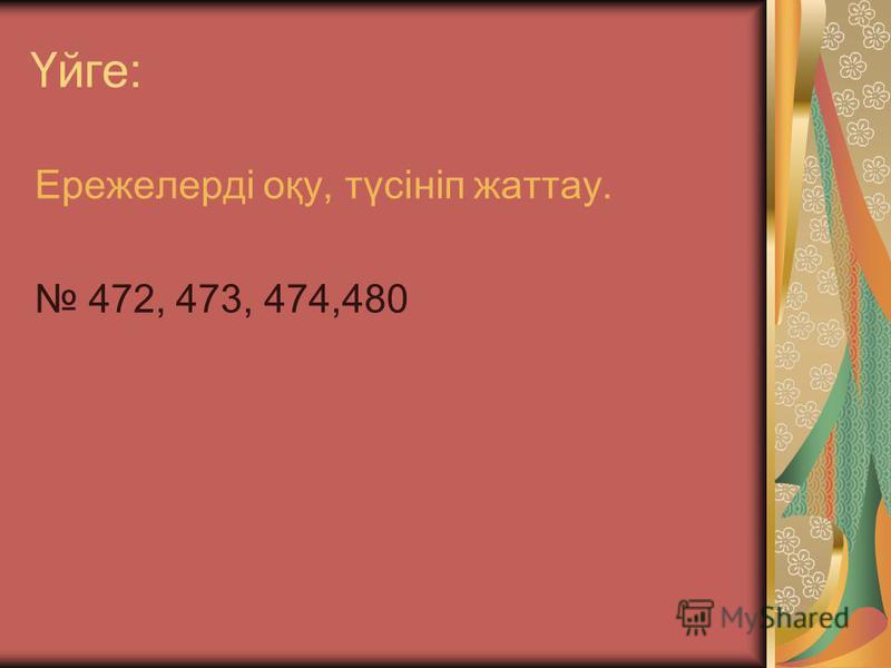 Үйге: Ережелерді оқу, түсініп жаттау. 472, 473, 474,480