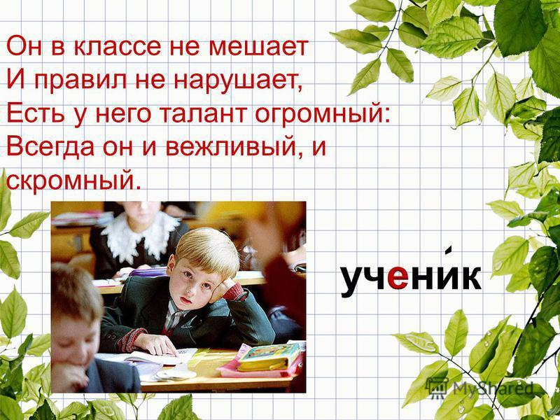 Он в классе не мешает И правил не нарушает, Есть у него талант огромный: Всегда он и вежливый, и скромный.
