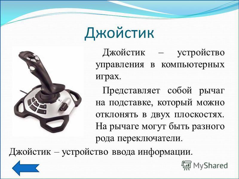 Джойстик Джойстик – устройство управления в компьютерных играх. Представляет собой рычаг на подставке, который можно отклонять в двух плоскостях. На рычаге могут быть разного рода переключатели. Джойстик – устройство ввода информации.