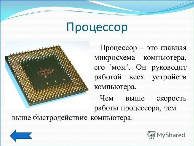 Процессор Процессор – это главная микросхема компьютера, его 'мозг'. Он руководит работой всех устройств компьютера. Чем выше скорость работы процессора, тем выше быстродействие компьютера.