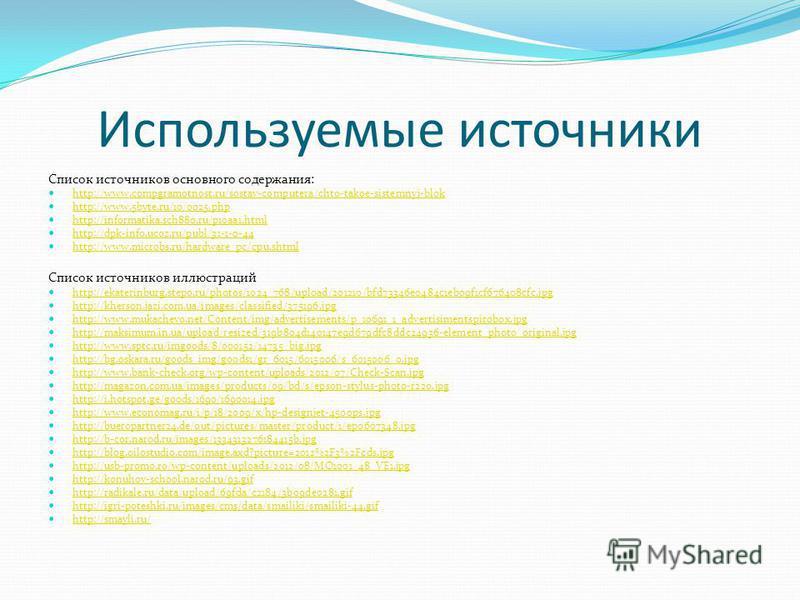 Используемые источники Список источников основного содержания: http://www.compgramotnost.ru/sostav-computera/chto-takoe-sistemnyj-blok http://www.5byte.ru/10/0025. php http://informatika.sch880.ru/p10aa1. html http://dpk-info.ucoz.ru/publ/31-1-0-44 h