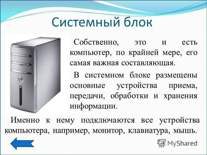 Системный блок Собственно, это и есть компьютер, по крайней мере, его самая важная составляющая. В системном блоке размещены основные устройства приема, передачи, обработки и хранения информации. Именно к нему подключаются все устройства компьютера,