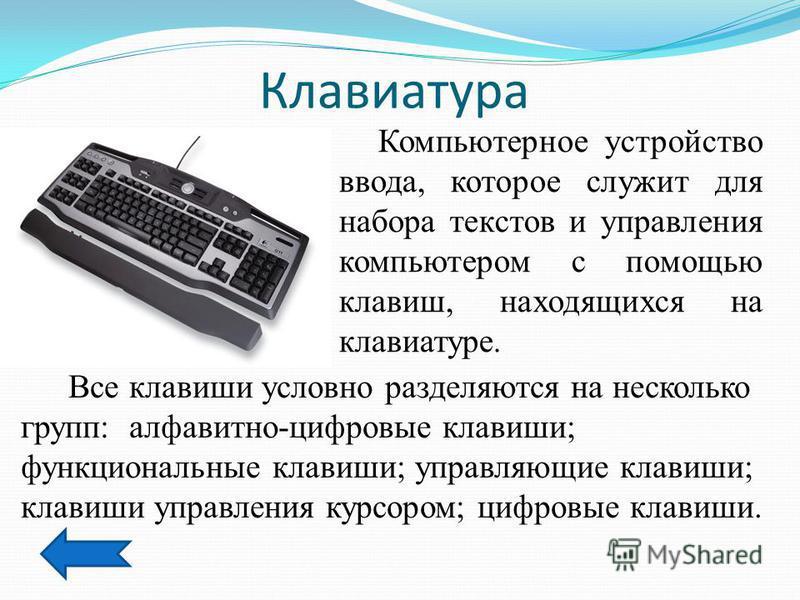Клавиатура Компьютерное устройство ввода, которое служит для набора текстов и управления компьютером с помощью клавиш, находящихся на клавиатуре. Все клавиши условно разделяются на несколько групп: алфавитно-цифровые клавиши; функциональные клавиши;