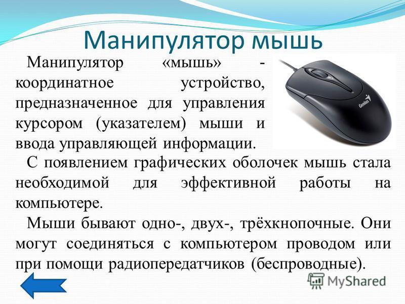 Манипулятор мышь Манипулятор «мышь» - координатное устройство, предназначенное для управления курсором (указателем) мыши и ввода управляющей информации. С появлением графических оболочек мышь стала необходимой для эффективной работы на компьютере. Мы