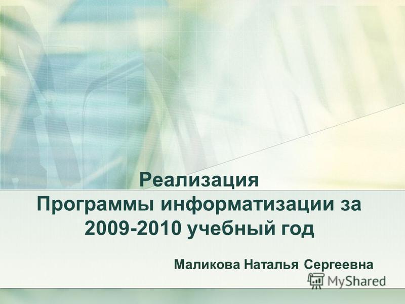 Реализация Программы информатизации за 2009-2010 учебный год Маликова Наталья Сергеевна