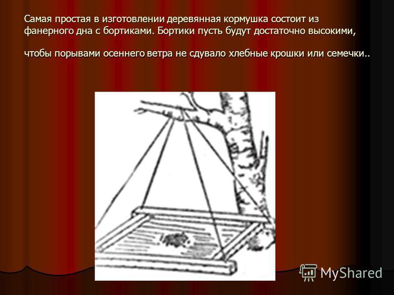 Самая простая в изготовлении деревянная кормушка состоит из фанерного дна с бортиками. Бортики пусть будут достаточно высокими, чтобы порывами осеннего ветра не сдувало хлебные крошки или семечки..