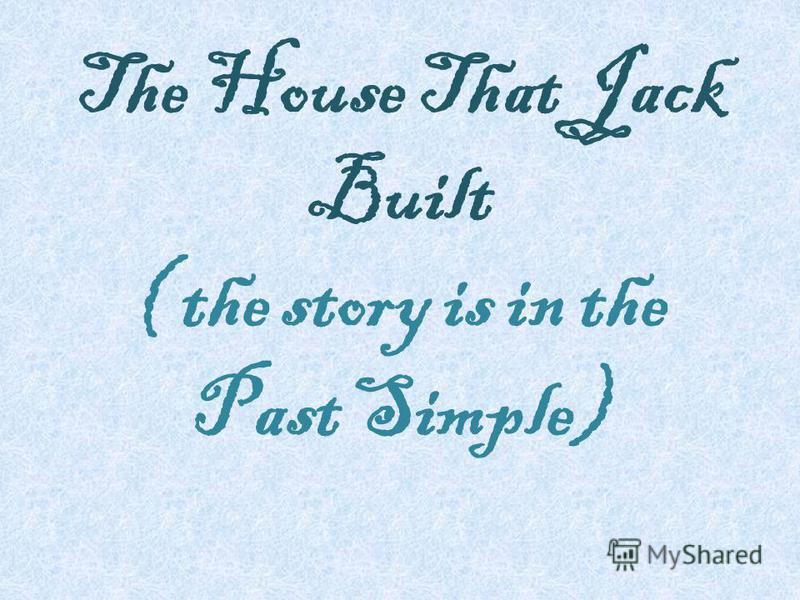 The House That Jack Built ( the story is in the Past Simple)