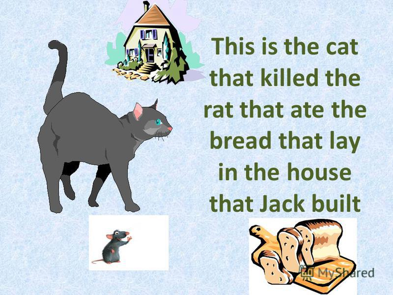 This is the cat that killed the rat that ate the bread that lay in the house that Jack built