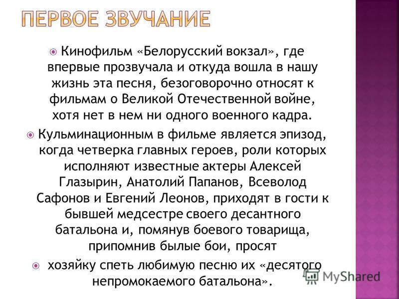 Кинофильм «Белорусский вокзал», где впервые прозвучала и откуда вошла в нашу жизнь эта песня, безоговорочно относят к фильмам о Великой Отечественной войне, хотя нет в нем ни одного военного кадра. Кульминационным в фильме является эпизод, когда четв