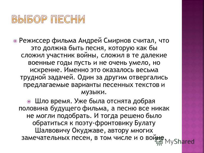 Режиссер фильма Андрей Смирнов считал, что это должна быть песня, которую как бы сложил участник войны, сложил в те далекие военные годы пусть и не очень умело, но искренне. Именно это оказалось весьма трудной задачей. Один за другим отвергались пред