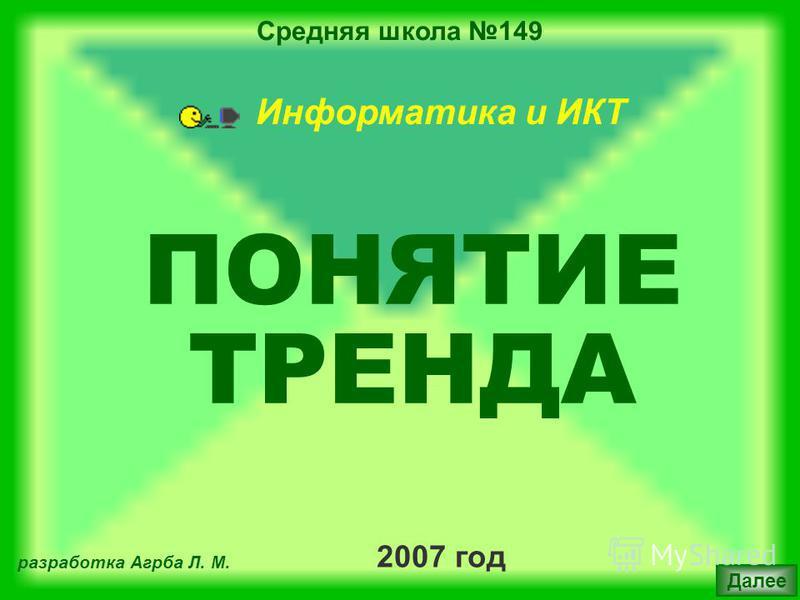 Средняя школа 149 2007 год разработка Агрба Л. М. Далее Информатика и ИКТ ПОНЯТИЕ ТРЕНДА