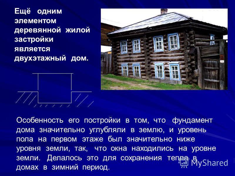 Ещё одним элементом деревянной жилой застройки является двухэтажный дом. Особенность его постройки в том, что фундамент дома значительно углубляли в землю, и уровень пола на первом этаже был значительно ниже уровня земли, так, что окна находились на