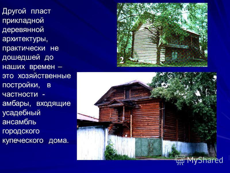 Другой пласт прикладной деревянной архитектуры, практически не дошедшей до наших времен – это хозяйственные постройки, в частности - амбары, входящие усадебный ансамбль городского купеческого дома.