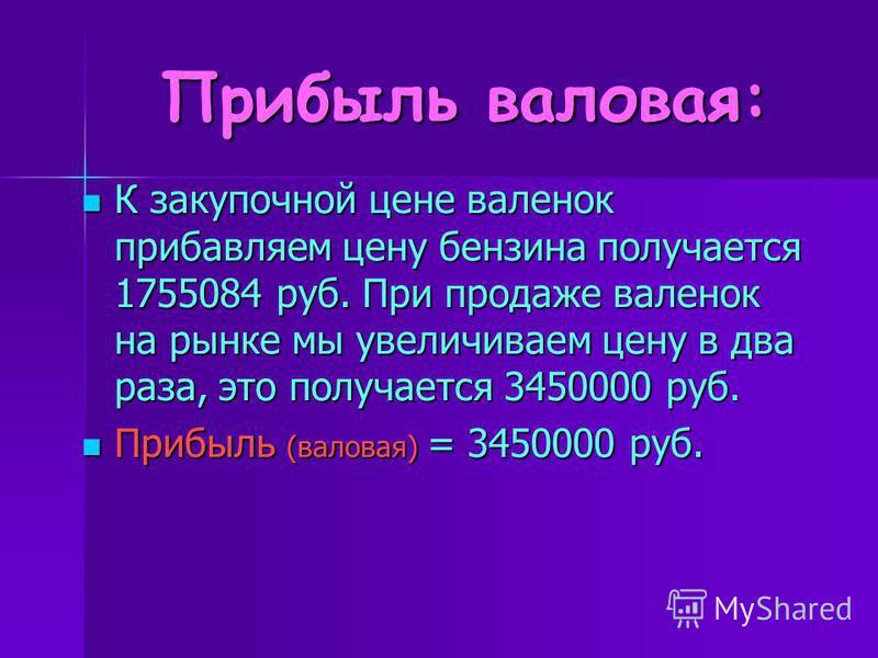 Прибыль валовая: К закупочной цене валенок прибавляем цену бензина получается 1755084 руб. При продаже валенок на рынке мы увеличиваем цену в два раза, это получается 3450000 руб. К закупочной цене валенок прибавляем цену бензина получается 1755084 р