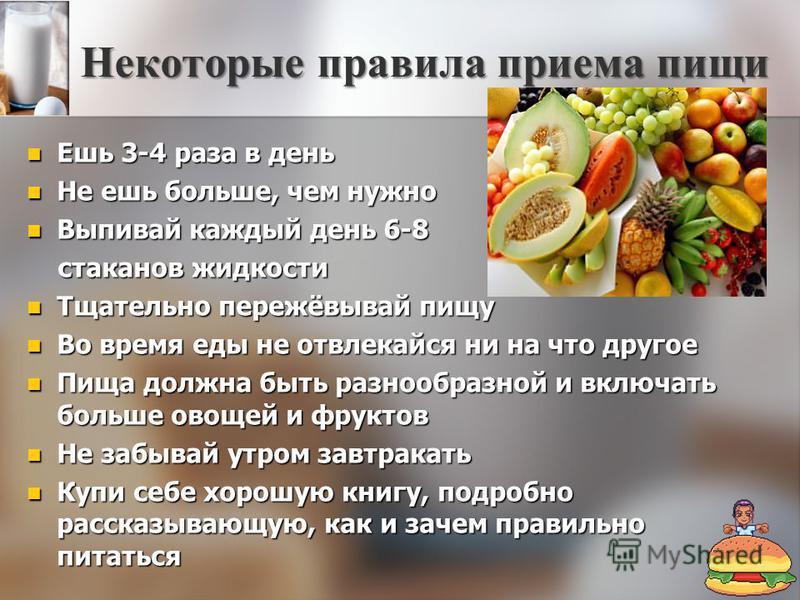 Некоторые правила приема пищи Ешь 3-4 раза в день Ешь 3-4 раза в день Не ешь больше, чем нужно Не ешь больше, чем нужно Выпивай каждый день 6-8 Выпивай каждый день 6-8 стаканов жидкости стаканов жидкости Тщательно пережёвывай пищу Тщательно пережёвыв