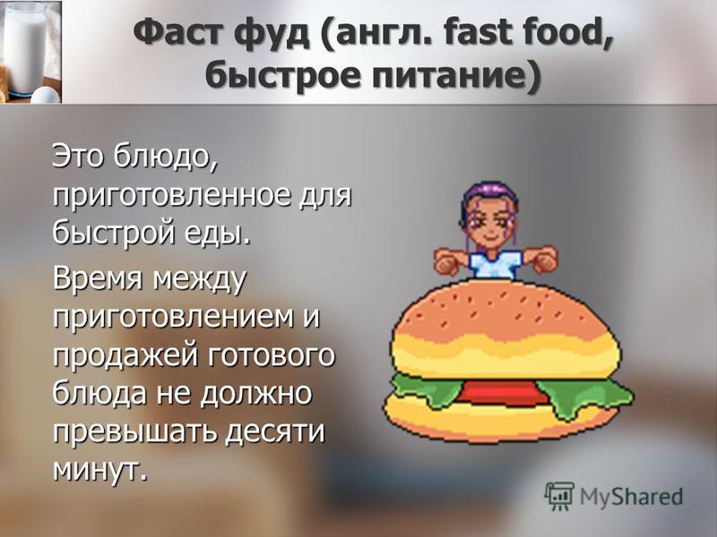 Фаст фуд (англ. fast food, быстрое питание) Это блюдо, приготовленное для быстрой еды. Время между приготовлением и продажей готового блюда не должно превышать десяти минут.