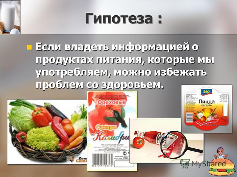 Гипотеза : Если владеть информацией о продуктах питания, которые мы употребляем, можно избежать проблем со здоровьем. Если владеть информацией о продуктах питания, которые мы употребляем, можно избежать проблем со здоровьем.
