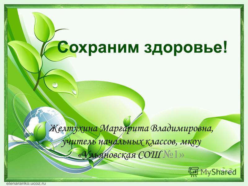 Сохраним здоровье! Желтухина Маргарита Владимировна, учитель начальных классов, мкоу «Ульяновская СОШ 1»