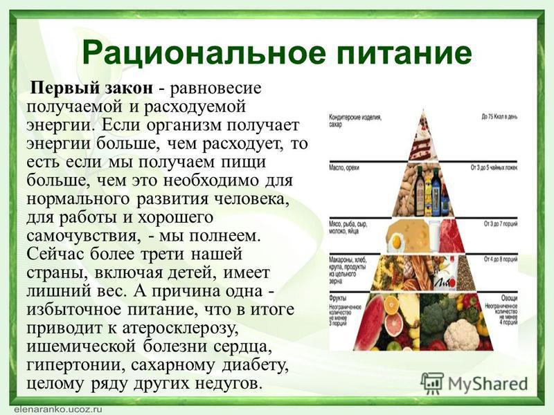 Рациональное питание Первый закон - равновесие получаемой и расходуемой энергии. Если организм получает энергии больше, чем расходует, то есть если мы получаем пищи больше, чем это необходимо для нормального развития человека, для работы и хорошего с