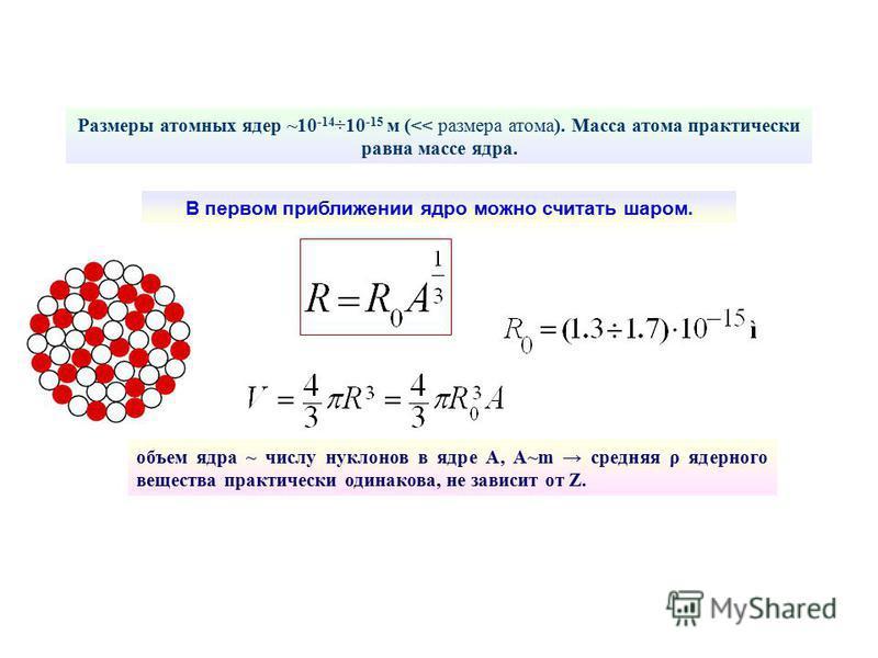 В первом приближении ядро можно считать шаром. Размеры атомных ядер ~10 -14 ÷10 -15 м (<< размера атома). Масса атома практически равна массе ядра. объем ядра ~ числу нуклонов в ядре А, А~m средняя ρ ядерного вещества практически одинакова, не зависи
