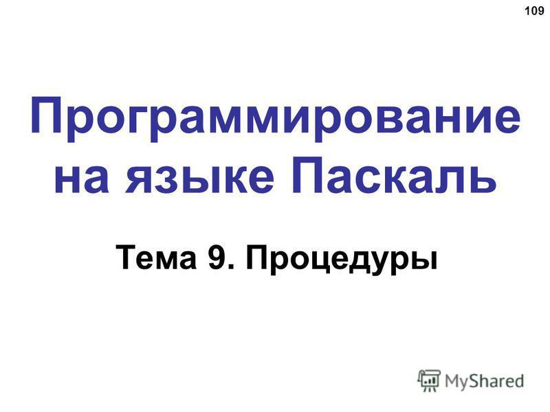 109 Программирование на языке Паскаль Тема 9. Процедуры