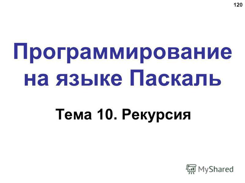 120 Программирование на языке Паскаль Тема 10. Рекурсия