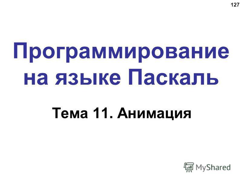 127 Программирование на языке Паскаль Тема 11. Анимация