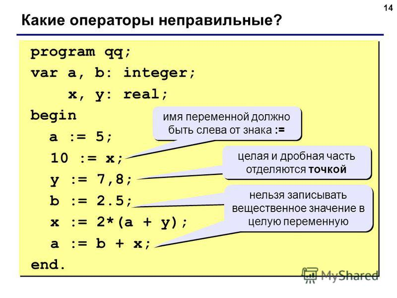 14 program qq; var a, b: integer; x, y: real; begin a := 5; 10 := x; y := 7,8; b := 2.5; x := 2*(a + y); a := b + x; end. program qq; var a, b: integer; x, y: real; begin a := 5; 10 := x; y := 7,8; b := 2.5; x := 2*(a + y); a := b + x; end. Какие опе