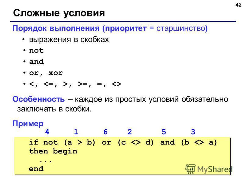 42 Сложные условия Порядок выполнения (приоритет = старшинство) выражения в скобках not and or, xor, >=, =, <> Особенность – каждое из простых условий обязательно заключать в скобки. Пример 4 1 6 2 5 3 if not (a > b) or (c <> d) and (b <> a) then beg