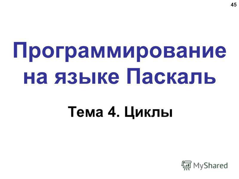 45 Программирование на языке Паскаль Тема 4. Циклы