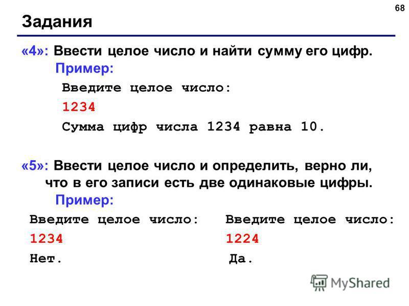 68 Задания «4»: Ввести целое число и найти сумму его цифр. Пример: Введите целое число: 1234 Сумма цифр числа 1234 равна 10. «5»: Ввести целое число и определить, верно ли, что в его записи есть две одинаковые цифры. Пример: Введите целое число: Введ