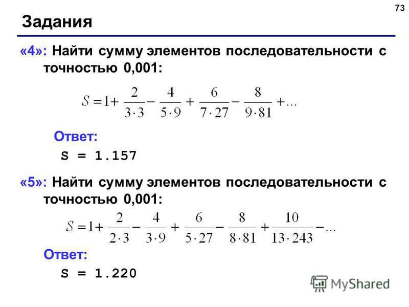 73 Задания «4»: Найти сумму элементов последовательности с точностью 0,001: Ответ: S = 1.157 «5»: Найти сумму элементов последовательности с точностью 0,001: Ответ: S = 1.220